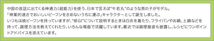 """中国の昔話に出てくる神通力(超能力)を使う、日本で言えば""""牛若丸""""のような男の子がモデル。「神業的速さでおいしいビーフンをさめないうちに運ぶ」キャラクターとして誕生しました。いつもは焼ビーフンを持っていますが、""""低GI""""について説明するときは白衣を着たり、フライパンやお鍋、土鍋などを持って、調理方法を教えてくれたり、いろんな場面で活躍しています。最近では調理服姿も披露し、レシピにワンポイントアドバイスを添えています。"""
